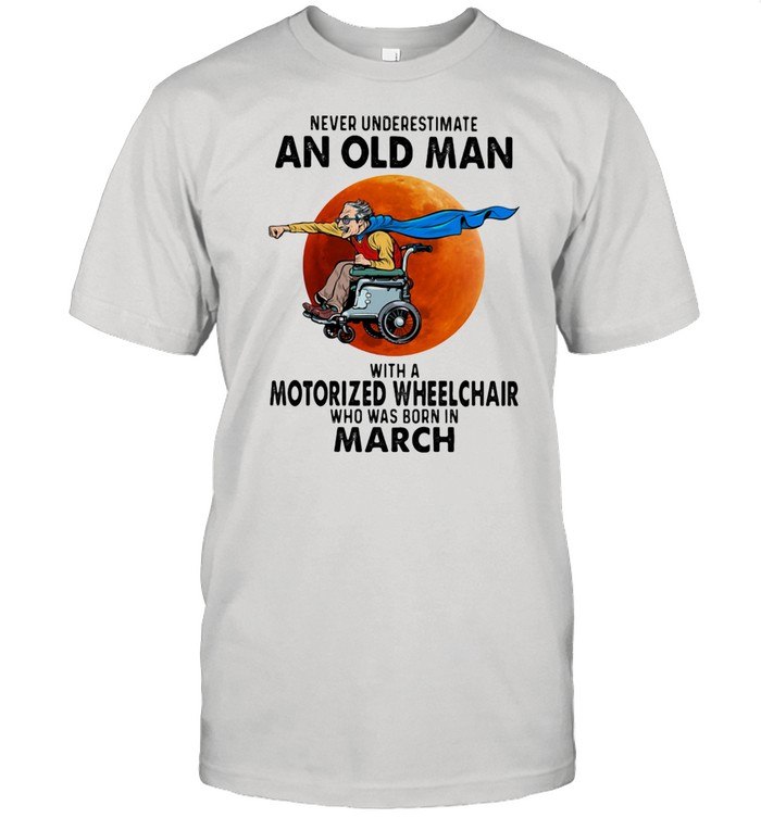 Never Underestimate An Old Man With A Motorized Wheelchair Who Was Born In March Blood Moon  Classic Men's T-shirt