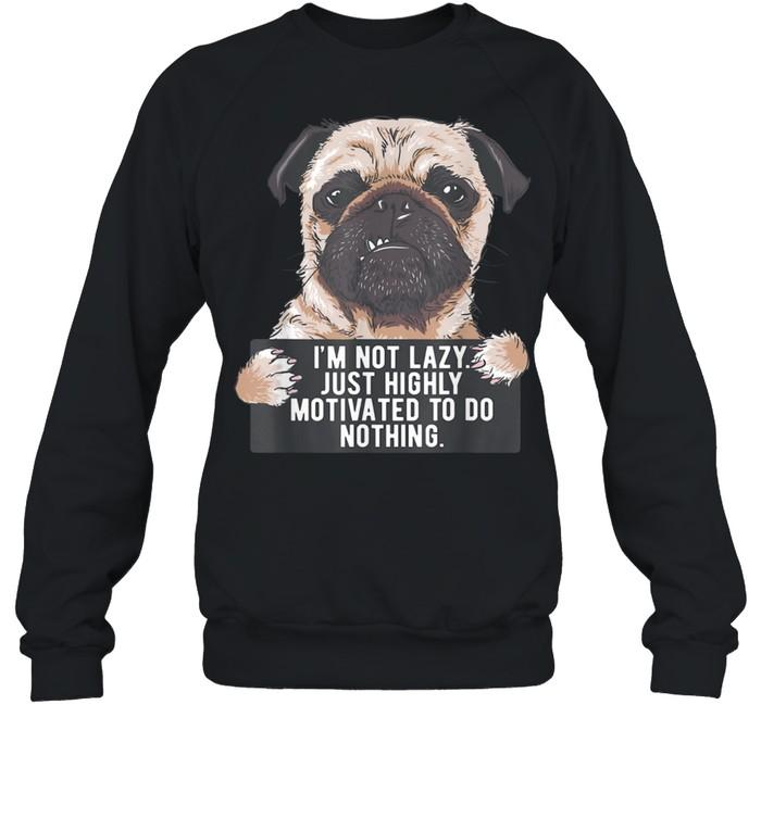 Im Not Lazy Just Highly Motivated To Do Nothing Pug shirt Unisex Sweatshirt