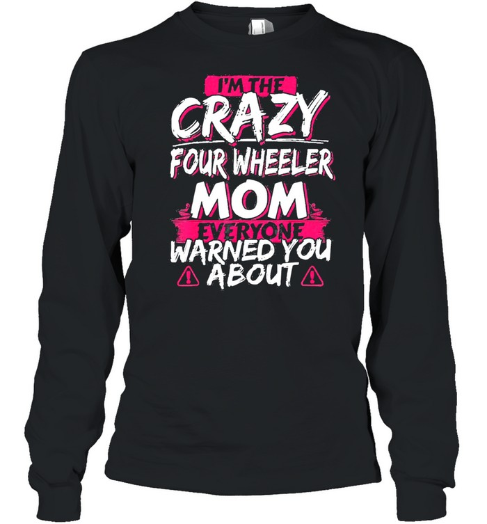 In the crazy four wheeler mom everyone warned you about shirt Long Sleeved T-shirt