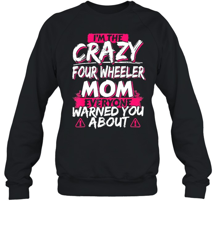 In the crazy four wheeler mom everyone warned you about shirt Unisex Sweatshirt