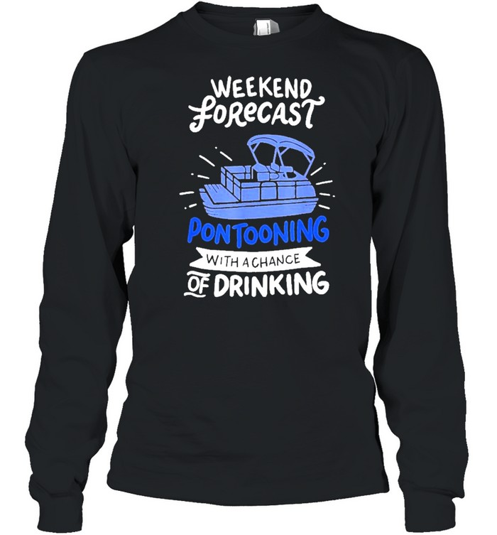 Weekend forecast pontooning with a chance of drinking tshirt Long Sleeved T-shirt