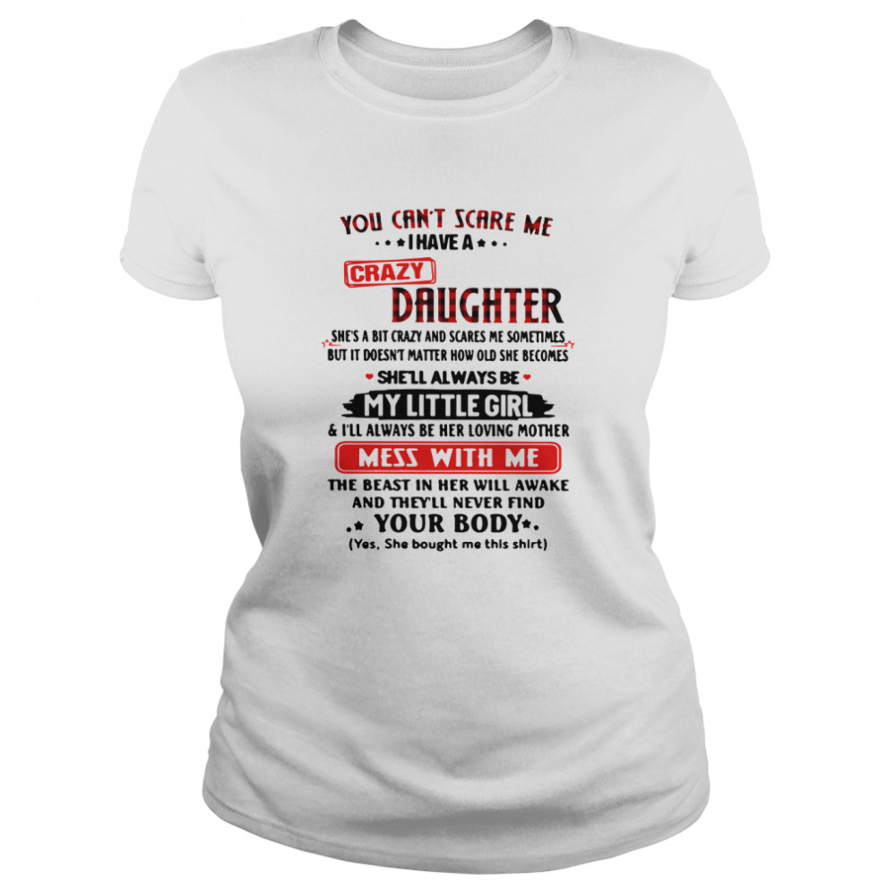 You Can't Scare Me I Have A Crazy Daughter My Little Girl Mess With Me Your Body  Classic Women's T-shirt