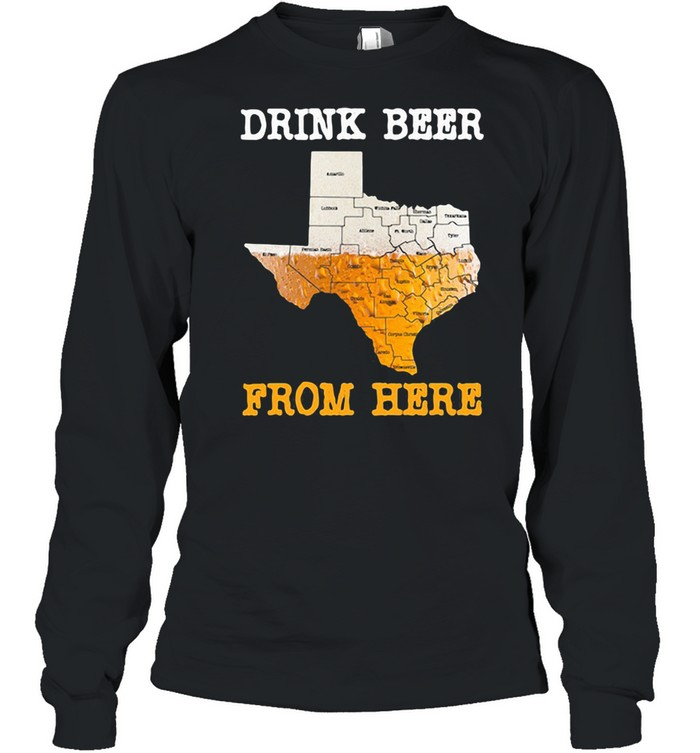 Drink Beer From Here Texas  Long Sleeved T-shirt