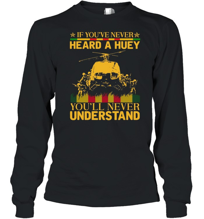 If youve never heard a huey youll never understand shirt Long Sleeved T-shirt