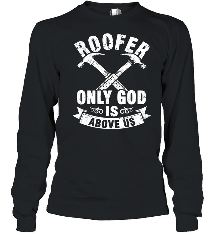 Roofer Only God Is Above Us Long Sleeved T-shirt