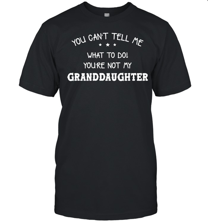 You Can't Tell Me What To Do You're Not My Granddaughter T-shirt Classic Men's T-shirt