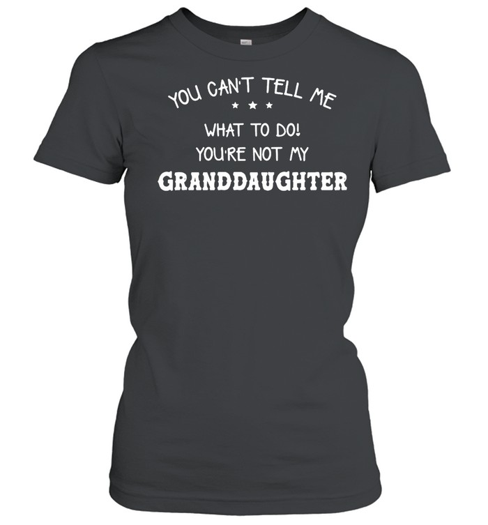 You Can't Tell Me What To Do You're Not My Granddaughter T-shirt Classic Women's T-shirt