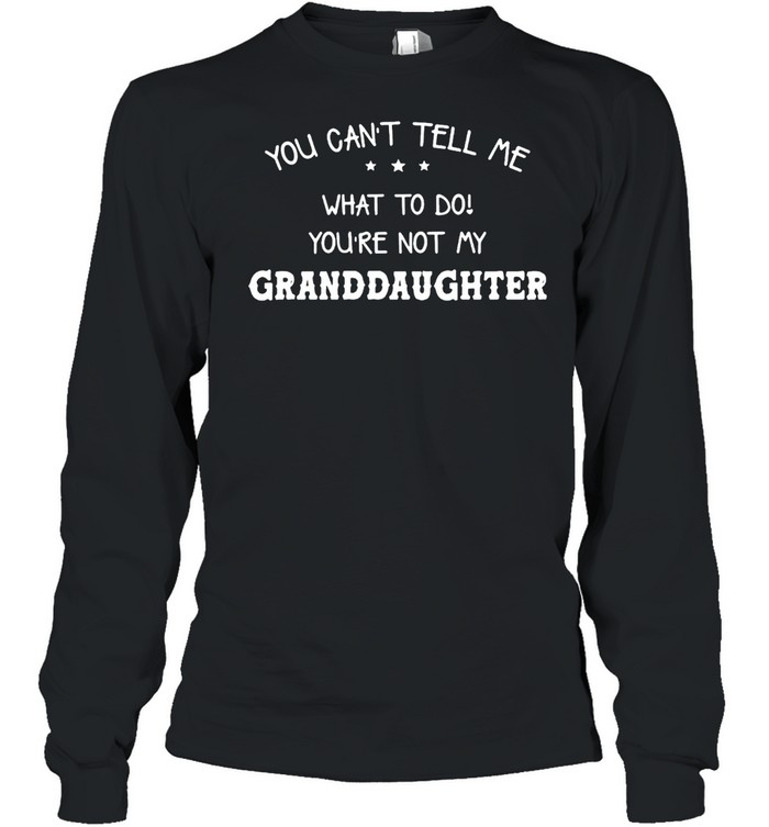 You Can't Tell Me What To Do You're Not My Granddaughter T-shirt Long Sleeved T-shirt