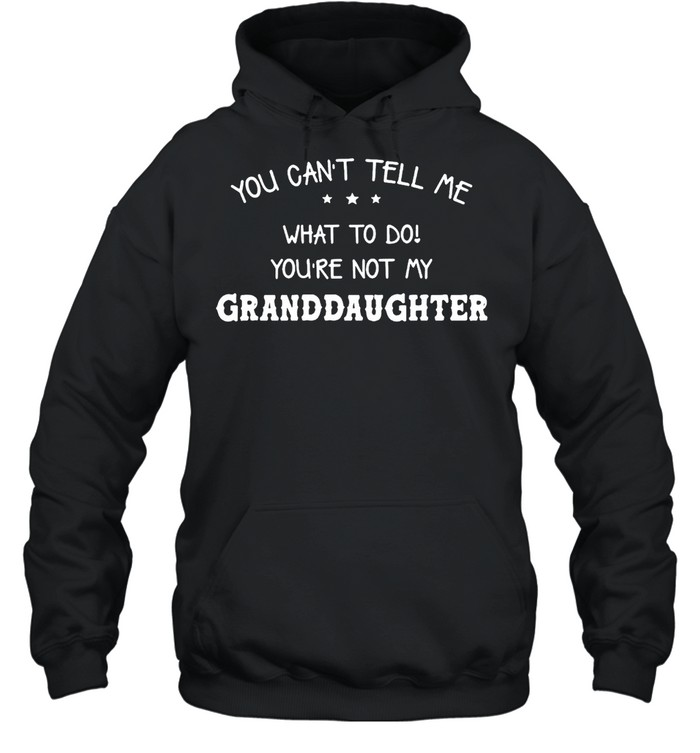You Can't Tell Me What To Do You're Not My Granddaughter T-shirt Unisex Hoodie