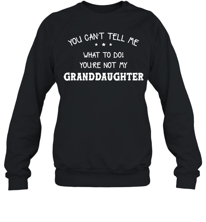You Can't Tell Me What To Do You're Not My Granddaughter T-shirt Unisex Sweatshirt