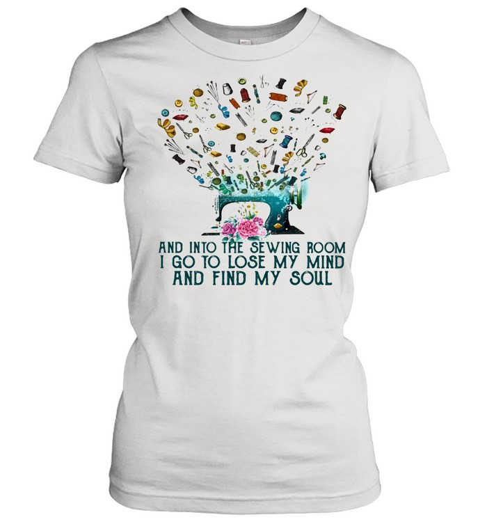 And Into The Sewing Room I Go To Lose My Mind And Find My Soul Classic Women's T-shirt