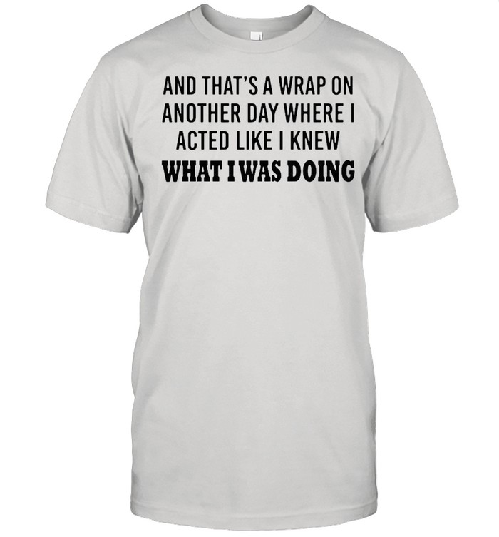 And thats a wrap on another day where I acted like I knew what I was doing shirt Classic Men's T-shirt