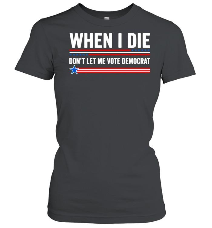 When I Die Dont Let Me Vote Democrat 2021 shirt Classic Women's T-shirt
