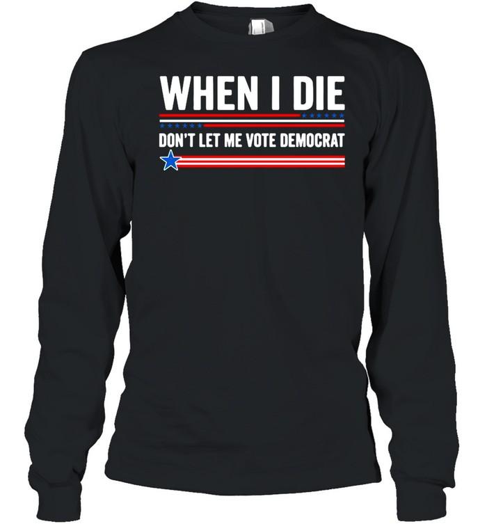 When I Die Dont Let Me Vote Democrat 2021 shirt Long Sleeved T-shirt