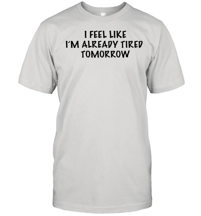 I feel like Im already tired tomorrow shirt Classic Men's T-shirt