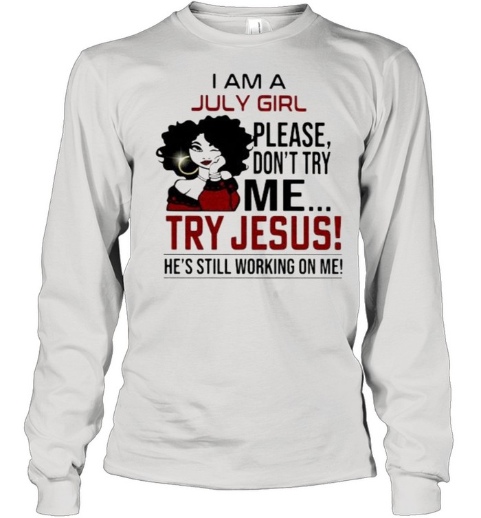 I am a July girl please don't try me Try Jesus He's Still Working On Me Long Sleeved T-shirt