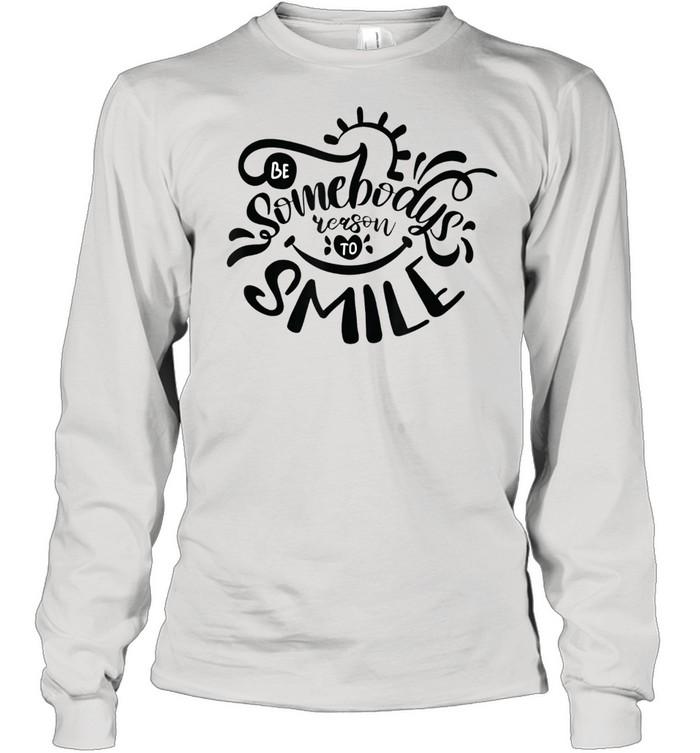 Be Somebodys Reason To Smile shirt Long Sleeved T-shirt