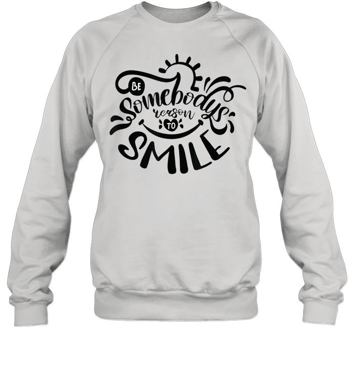 Be Somebodys Reason To Smile shirt Unisex Sweatshirt