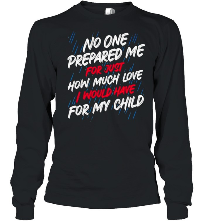 No One Prepared Me For Just How Much Love I Would Have For My Child Long Sleeved T-shirt