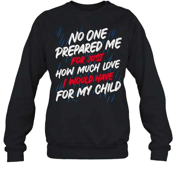 No One Prepared Me For Just How Much Love I Would Have For My Child Unisex Sweatshirt