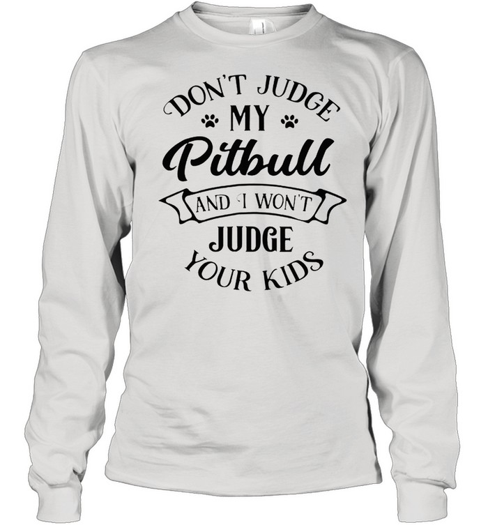 Dont judge my pitbull and I wont judge your kids shirt Long Sleeved T-shirt