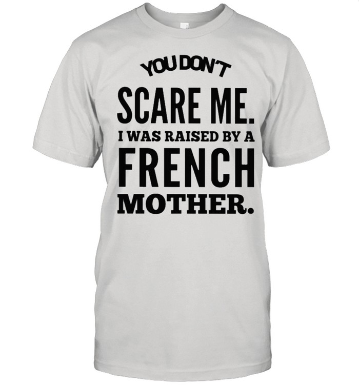You dont scare me I was raised by a french mother shirt Classic Men's T-shirt