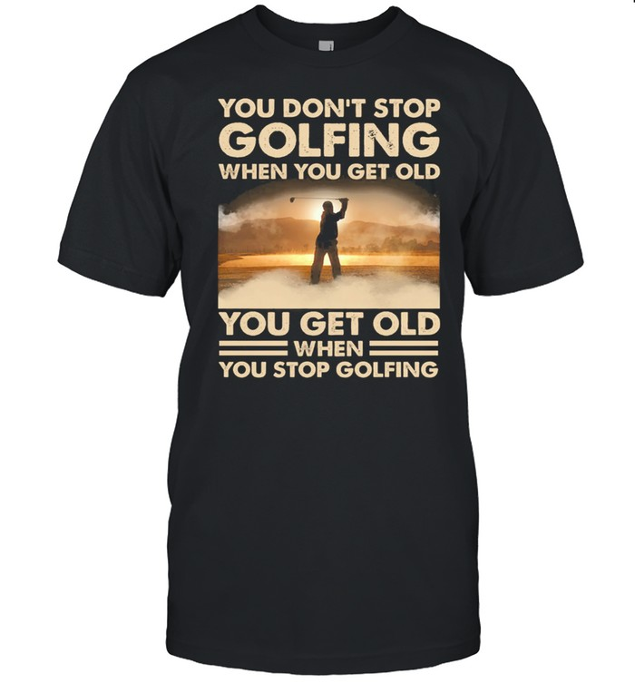 You Dont Stop Golfing When You Get Old You Get Old When You Stop Golfing shirt Classic Men's T-shirt
