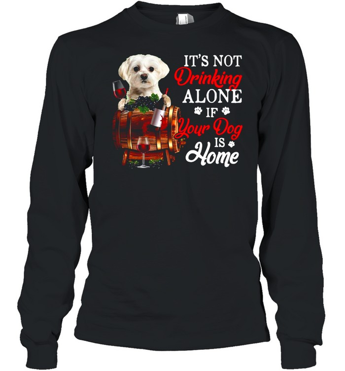 It's Not Drinking Alone If Your Dog Is Home T-shirt Long Sleeved T-shirt