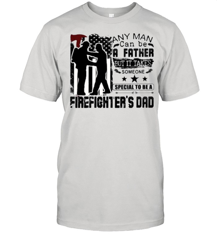 Any Man Can Be A Father But It Takes Someone Special To Be A Firefighter's Dad  Classic Men's T-shirt