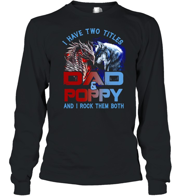 Dragon And Wolf I Have Two Titles Dad And Poppy And I Rock Them Both T-shirt Long Sleeved T-shirt