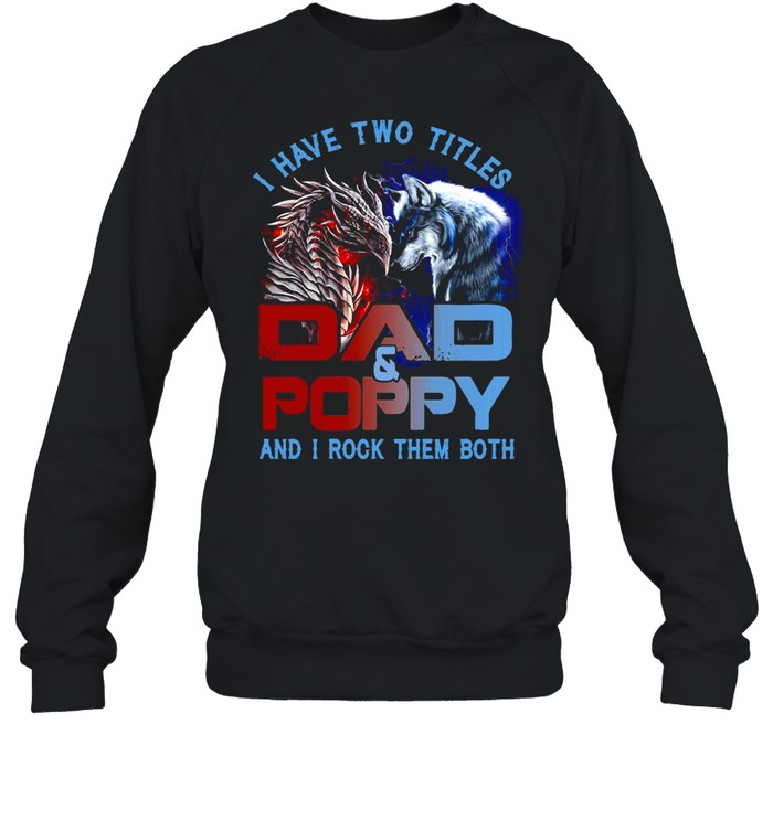 Dragon And Wolf I Have Two Titles Dad And Poppy And I Rock Them Both T-shirt Unisex Sweatshirt