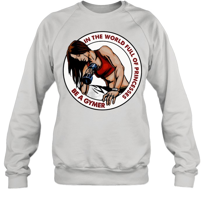 Strong Girl In The World Full Of Princesses Be A Gymer shirt Unisex Sweatshirt