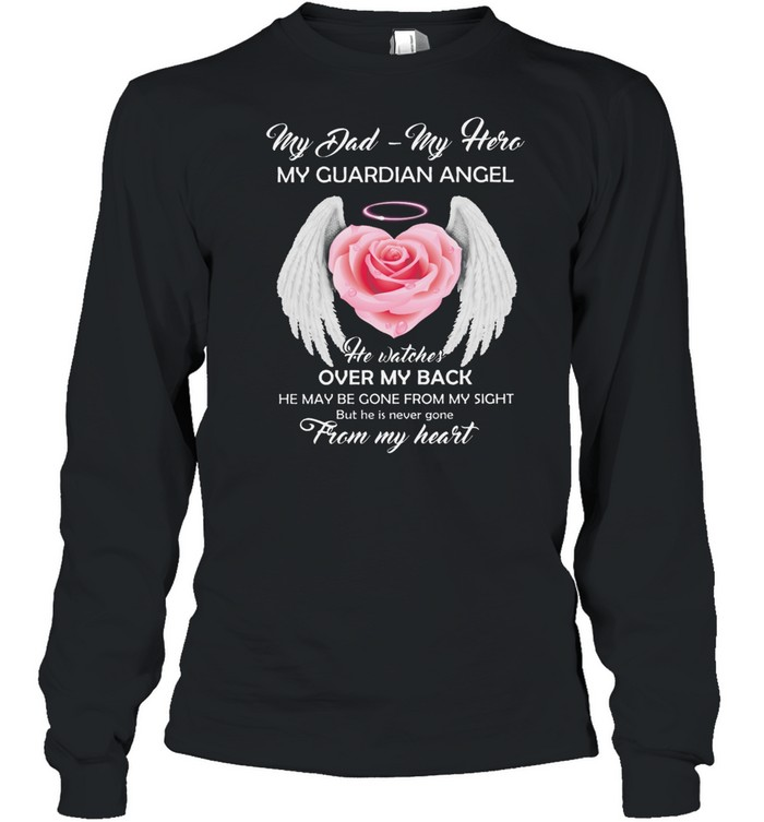 My Dad My Hero My Guardian Angel He Watches Over My Back He May Be Gone From My Sight shirt Long Sleeved T-shirt