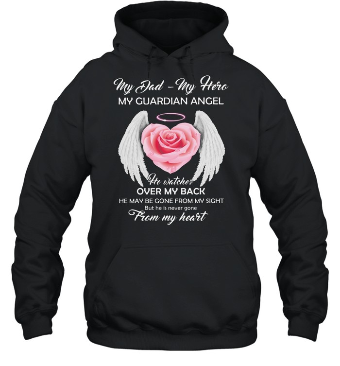 My Dad My Hero My Guardian Angel He Watches Over My Back He May Be Gone From My Sight shirt Unisex Hoodie