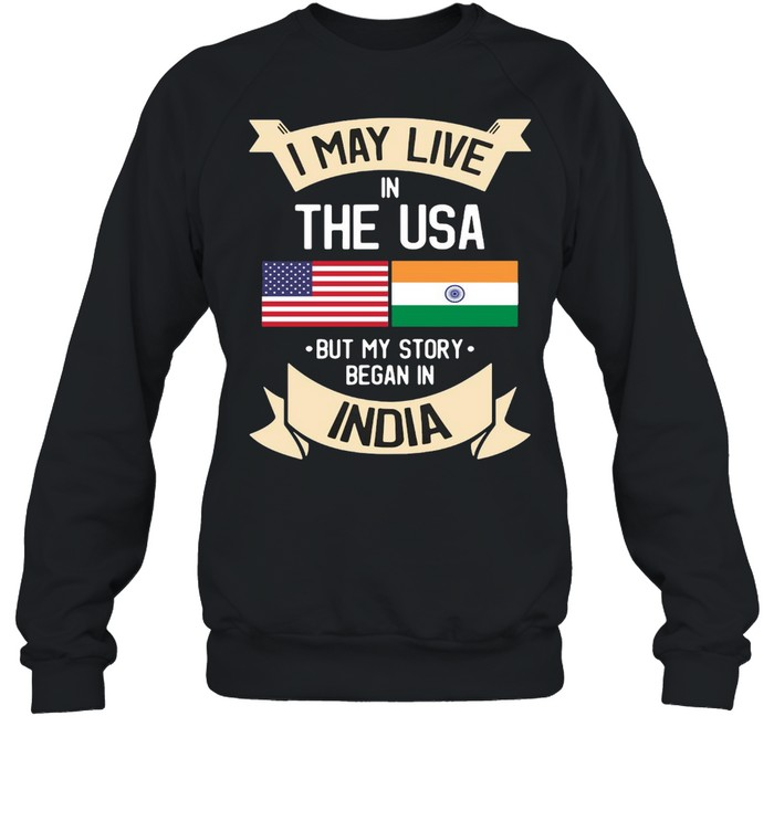 I May Live In The USA But My Story Began In India Gift Roots T-shirt Unisex Sweatshirt