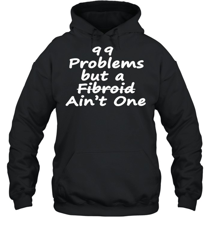 99 problems but a fibroid aint one shirt Unisex Hoodie