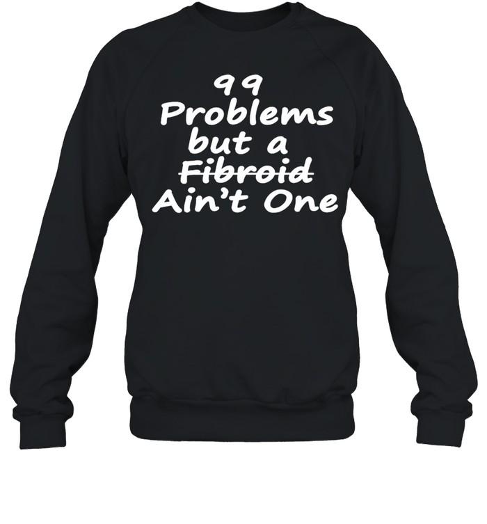 99 problems but a fibroid aint one shirt Unisex Sweatshirt