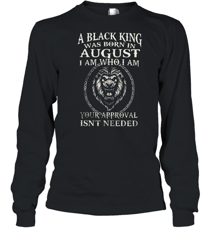 A Black King Was Born In August I Am Who I Am Your Approval Isn't Needed Lion King shirt Long Sleeved T-shirt