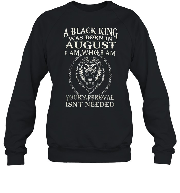 A Black King Was Born In August I Am Who I Am Your Approval Isn't Needed Lion King shirt Unisex Sweatshirt