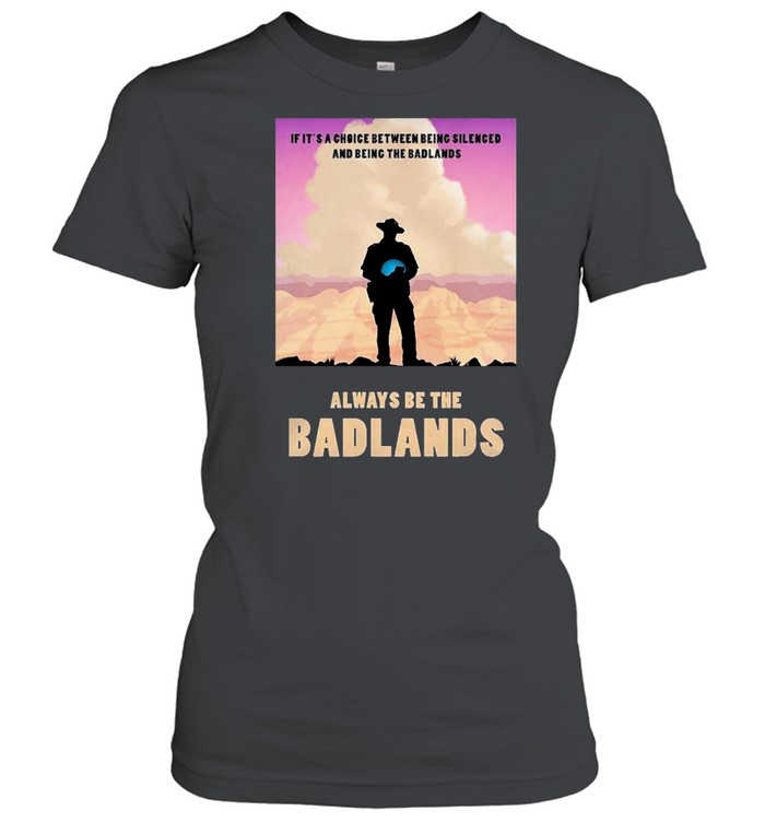 Always be the badlands its choice shirt Classic Women's T-shirt