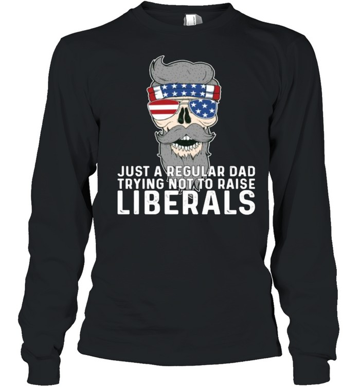 Just a Regular Dad Trying Not To Raise Liberals USA skull Sunglasses American Flag T- Long Sleeved T-shirt