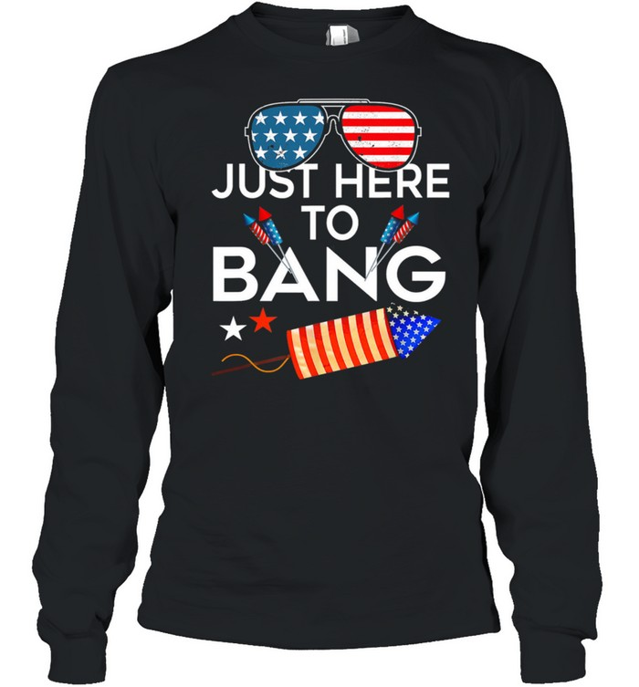 USA Flag Just Here To Bang 4th Of july shirt Long Sleeved T-shirt