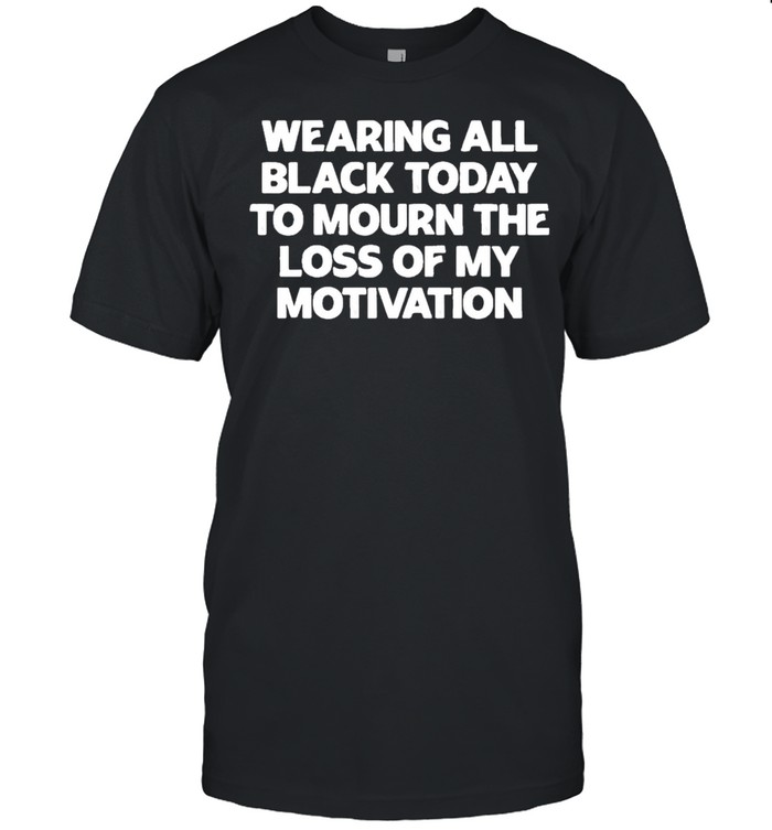 Wearing All Black Today To Mourn The Loss Of My Motivation shirt Classic Men's T-shirt
