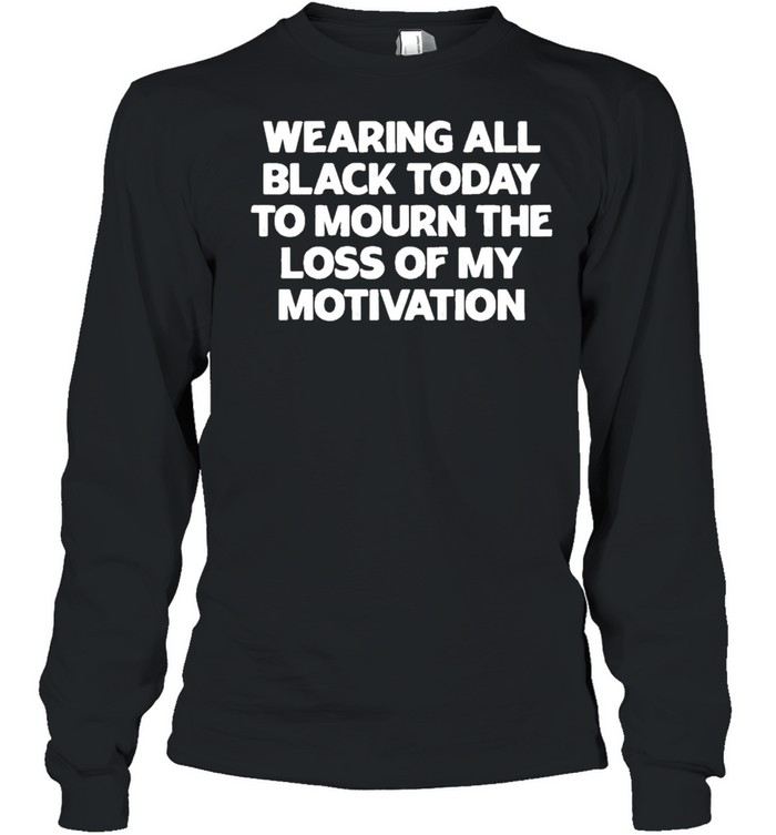 Wearing All Black Today To Mourn The Loss Of My Motivation shirt Long Sleeved T-shirt