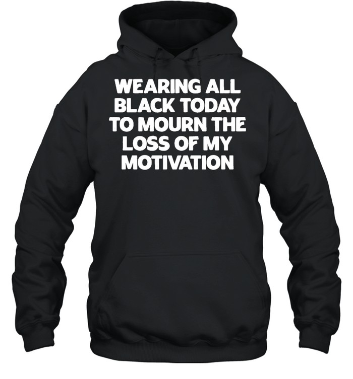 Wearing All Black Today To Mourn The Loss Of My Motivation shirt Unisex Hoodie