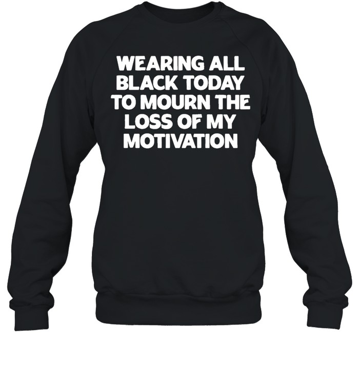 Wearing All Black Today To Mourn The Loss Of My Motivation shirt Unisex Sweatshirt