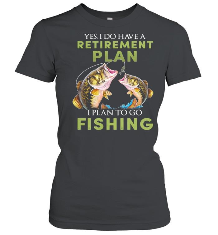 Yes I Do Have A Retirement Plan I Plan To Go Fishing shirt Classic Women's T-shirt