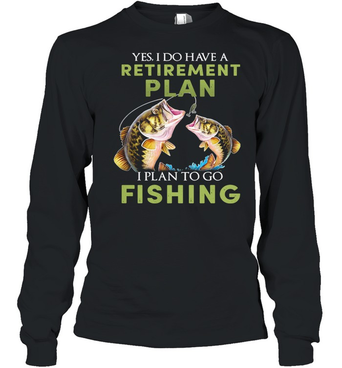 Yes I Do Have A Retirement Plan I Plan To Go Fishing shirt Long Sleeved T-shirt