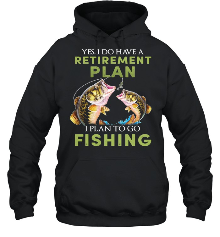 Yes I Do Have A Retirement Plan I Plan To Go Fishing shirt Unisex Hoodie