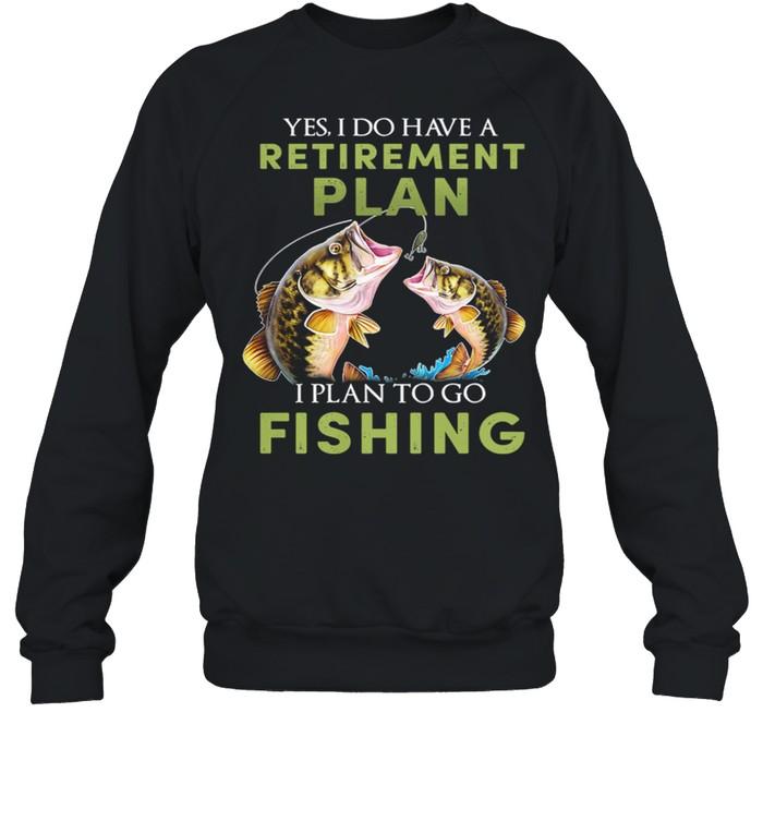 Yes I Do Have A Retirement Plan I Plan To Go Fishing shirt Unisex Sweatshirt